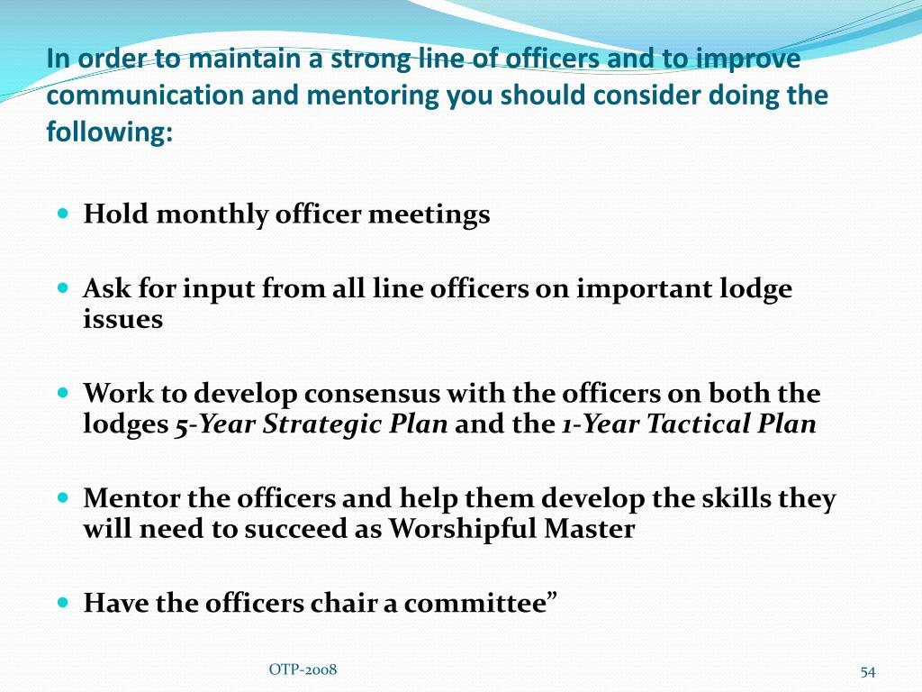 In order to maintain a strong line of officers and to improve communication and mentoring you should consider doing the following: