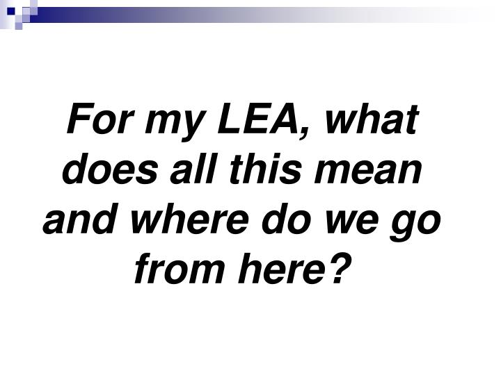 For my LEA, what does all this mean and where do we go from here?