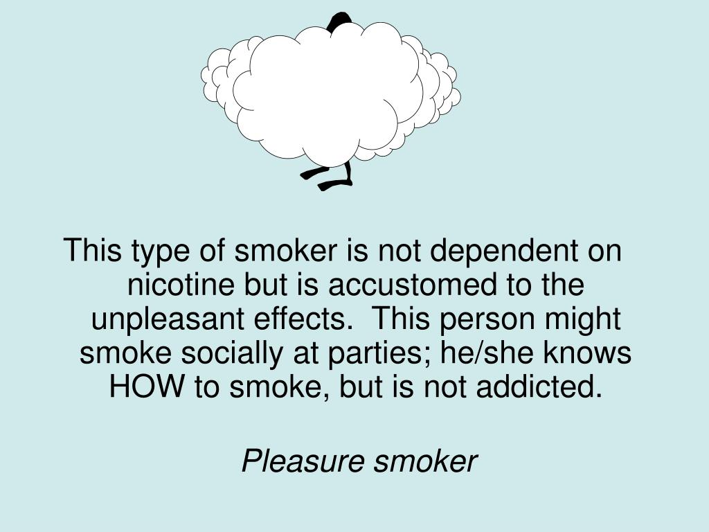 This type of smoker is not dependent on nicotine but is accustomed to the unpleasant effects.  This person might smoke socially at parties; he/she knows HOW to smoke, but is not addicted.