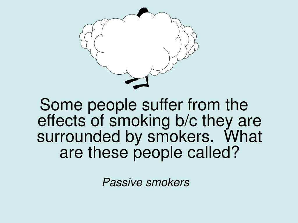 Some people suffer from the effects of smoking b/c they are surrounded by smokers.  What are these people called?