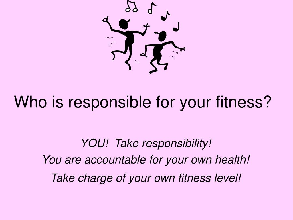 Who is responsible for your fitness?