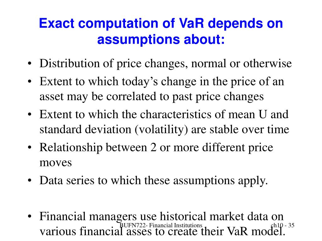 Exact computation of VaR depends on assumptions about: