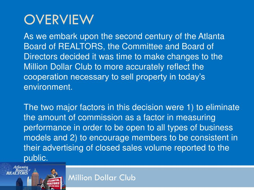As we embark upon the second century of the Atlanta Board of REALTORS, the Committee and Board of Directors decided it was time to make changes to the Million Dollar Club to more accurately reflect the cooperation necessary to sell property in today's environment.