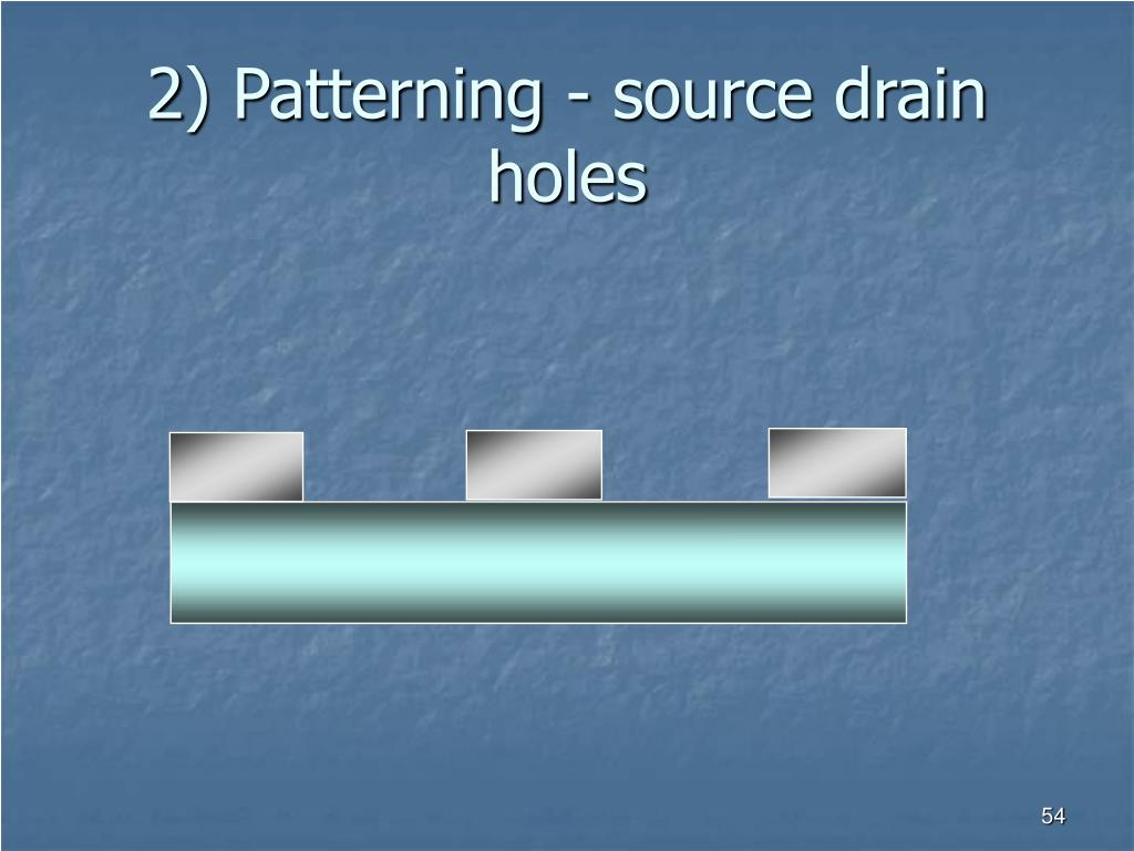 2) Patterning - source drain holes