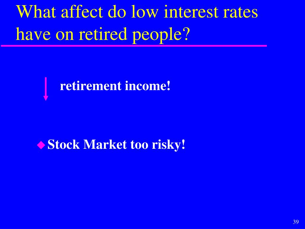 What affect do low interest rates have on retired people?