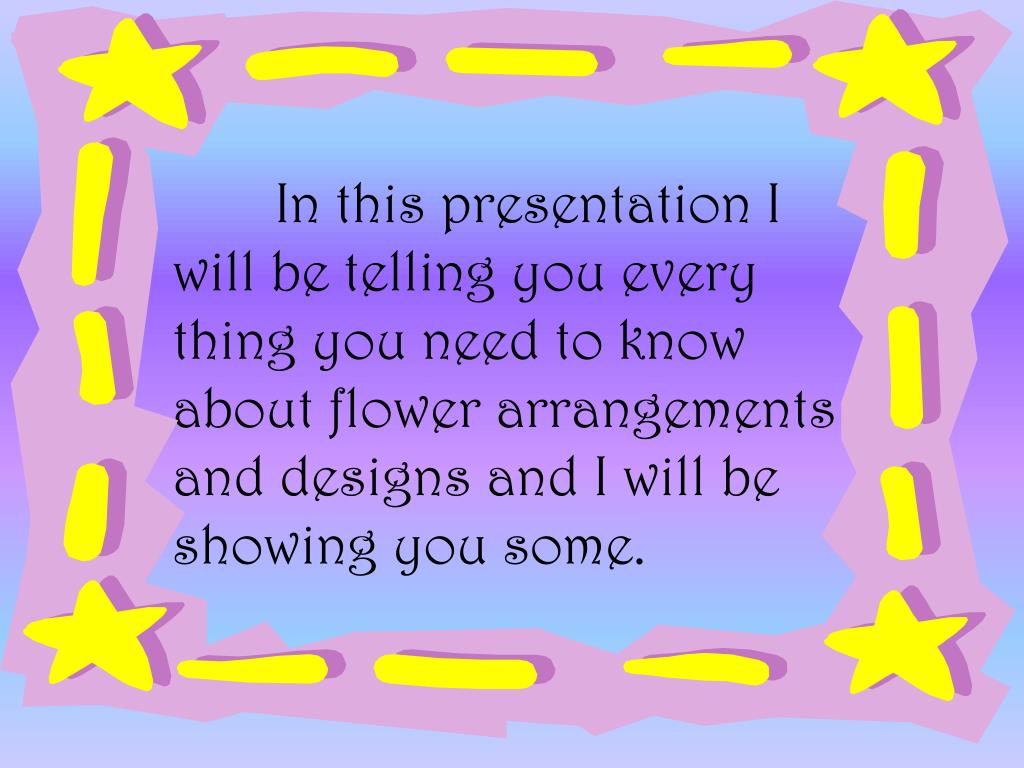 In this presentation I will be telling you every thing you need to know about flower arrangements and designs and I will be showing you some.