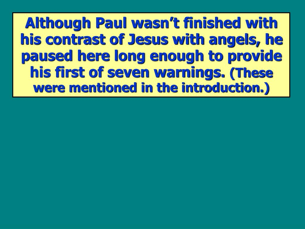 Although Paul wasn't finished with his contrast of Jesus with angels, he paused here long enough to provide his first of seven warnings.