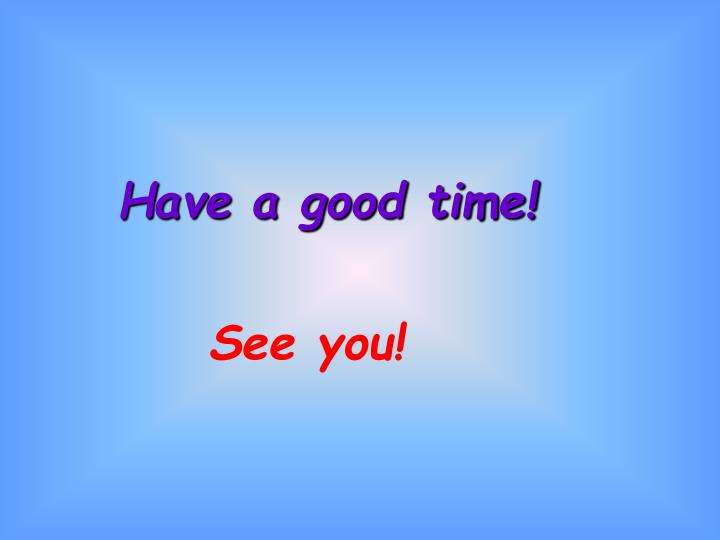 Have a good time!