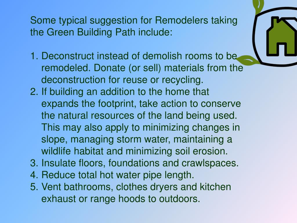 Some typical suggestion for Remodelers taking the Green Building Path include: