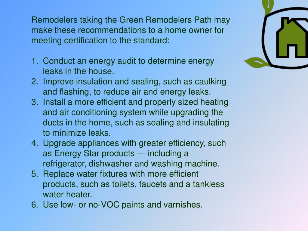 Remodelers taking the Green Remodelers Path may make these recommendations to a home owner for meeting certification to the standard:
