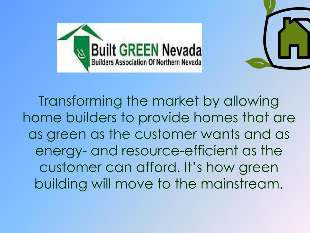 Transforming the market by allowing home builders to provide homes that are as green as the customer wants and as energy- and resource-efficient as the customer can afford. It's how green building will move to the mainstream.