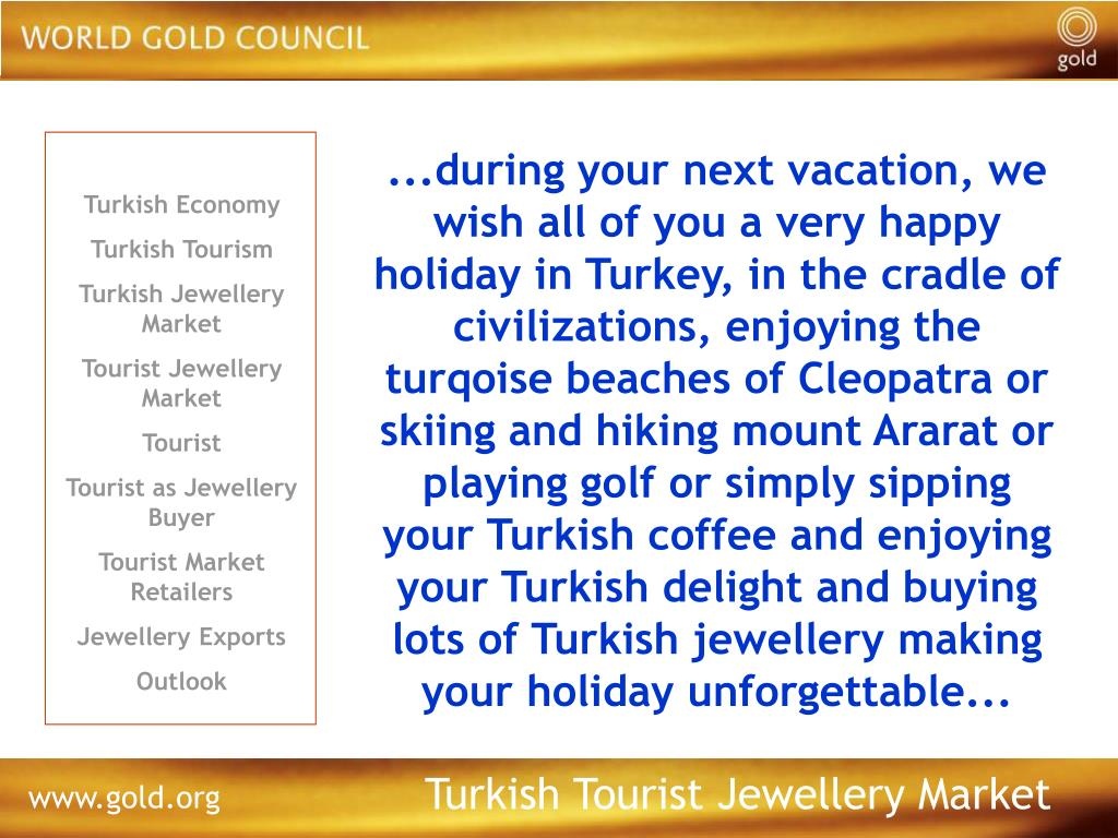 ...during your next vacation, we wish all of you a very happy holiday in Turkey, in the cradle of civilizations, enjoying the turqoise beaches of Cleopatra or skiing and hiking mount Ararat or playing golf or simply sipping your Turkish coffee and enjoying your Turkish delight and buying lots of Turkish jewellery making your holiday unforgettable...