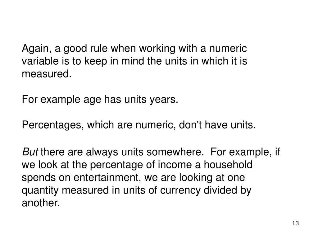 Again, a good rule when working with a numeric variable is to keep in mind the units in which it is measured.