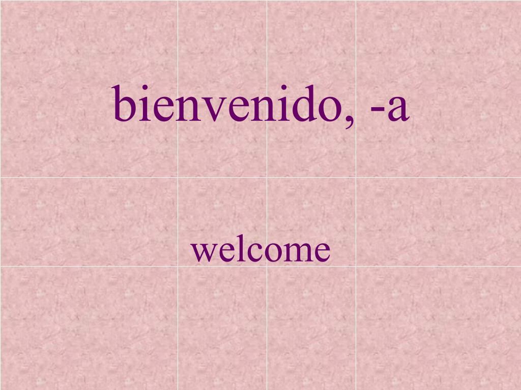 bienvenido, -a