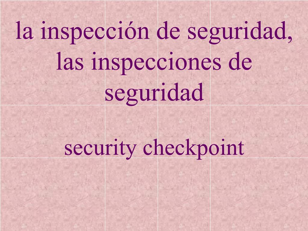 la inspección de seguridad,