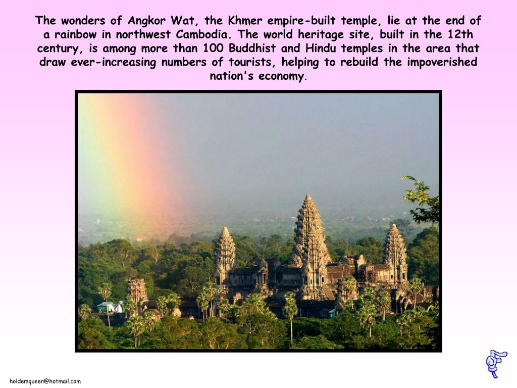 The wonders of Angkor Wat, the Khmer empire-built temple, lie at the end of a rainbow in northwest Cambodia. The world heritage site, built in the 12th century, is among more than 100 Buddhist and Hindu temples in the area that draw ever-increasing numbers of tourists, helping to rebuild the impoverished nation's economy