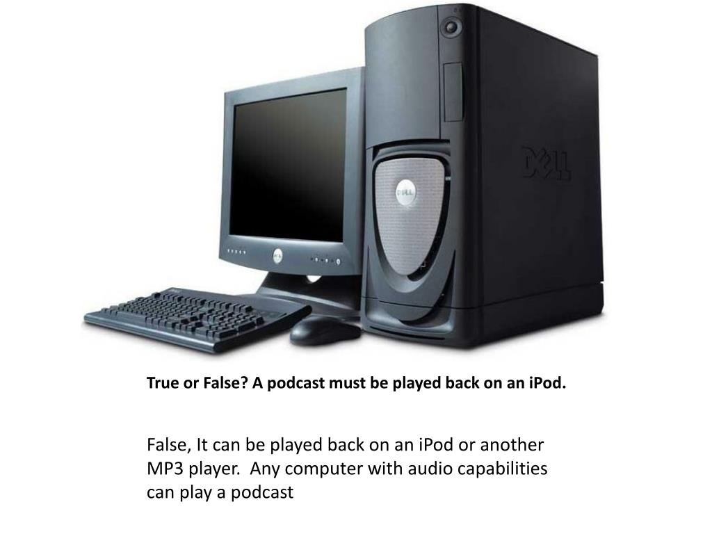 True or False? A podcast must be played back on an iPod.