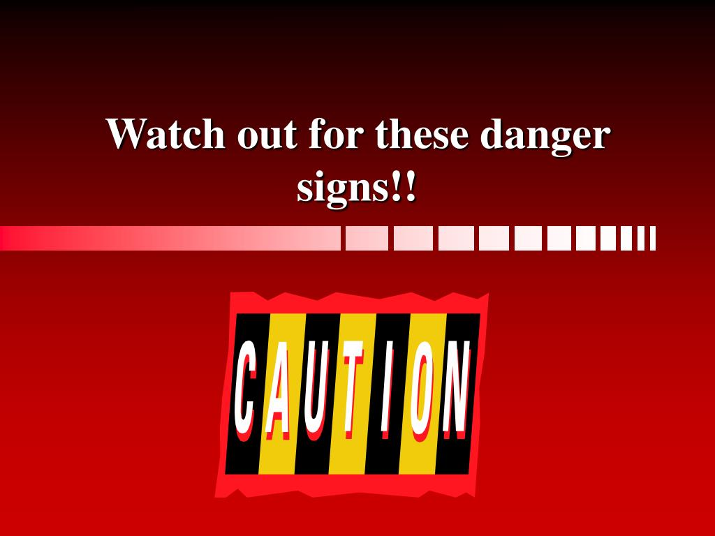 Watch out for these danger signs!!