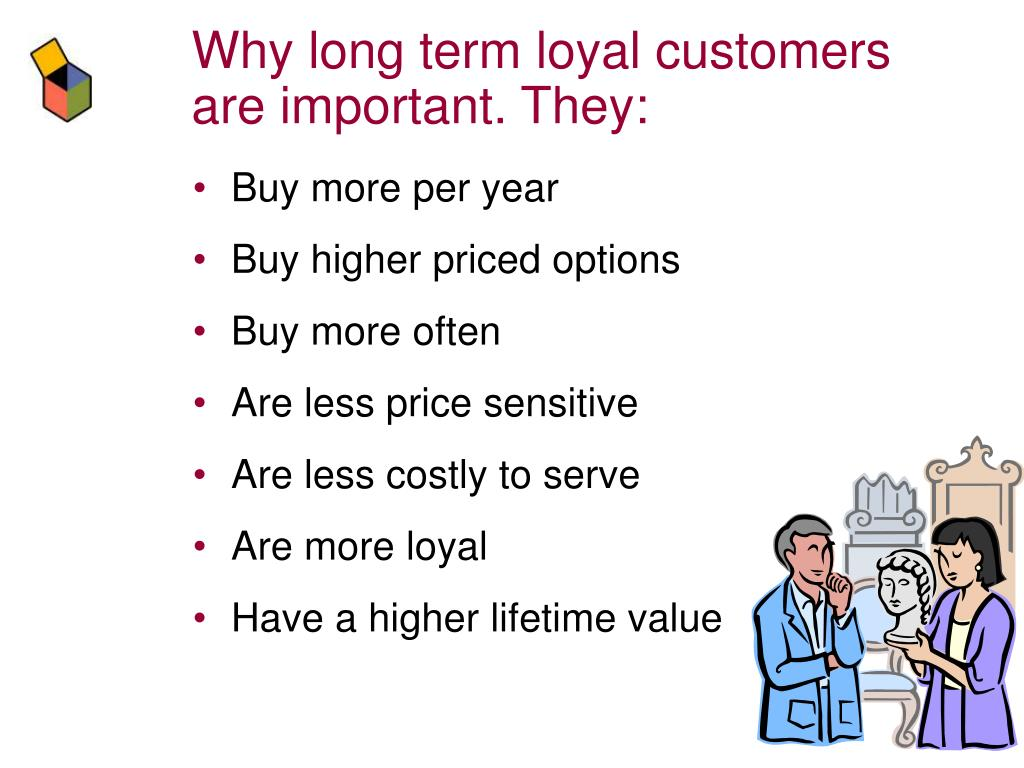 Why long term loyal customers are important. They: