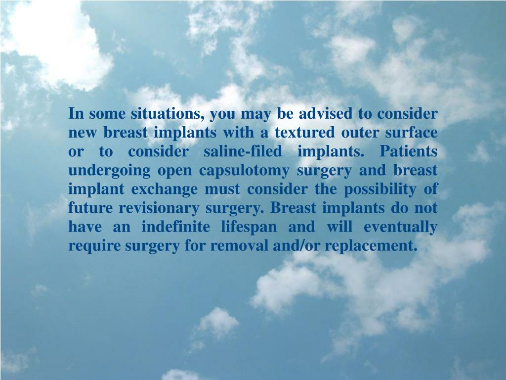 In some situations, you may be advised to consider new breast implants with a textured outer surface or to consider saline-filed implants. Patients undergoing open capsulotomy surgery and breast implant exchange must consider the possibility of future revisionary surgery. Breast implants do not have an indefinite lifespan and will eventually require surgery for removal and/or replacement.