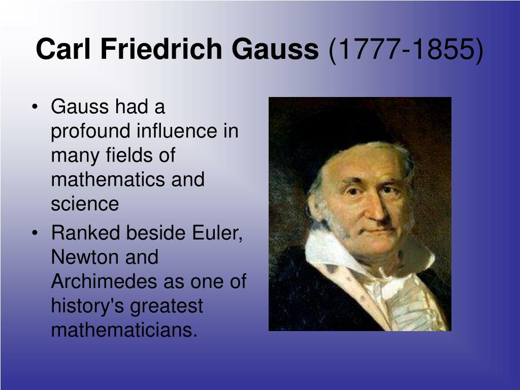 Gauss had a profound influence in many fields of mathematics and science