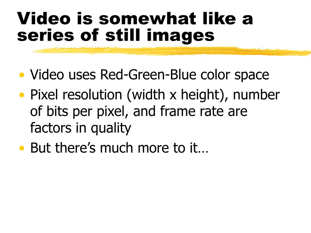Video is somewhat like a series of still images