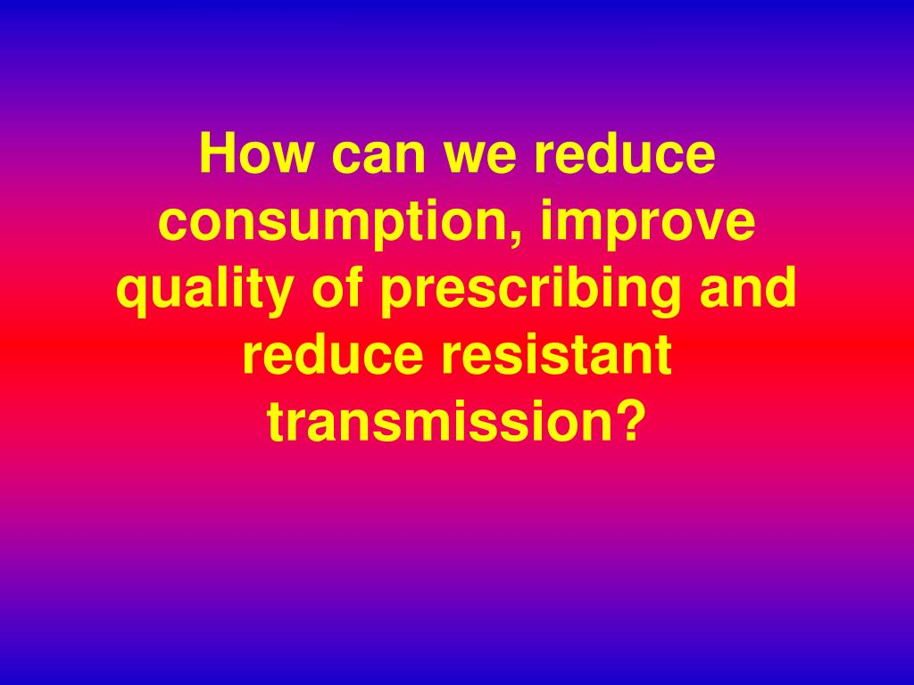 How can we reduce consumption, improve quality of prescribing and reduce resistant transmission?