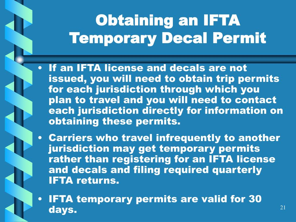 If an IFTA license and decals are not issued, you will need to obtain trip permits for each jurisdiction through which you plan to travel and you will need to contact each jurisdiction directly for information on obtaining these permits.
