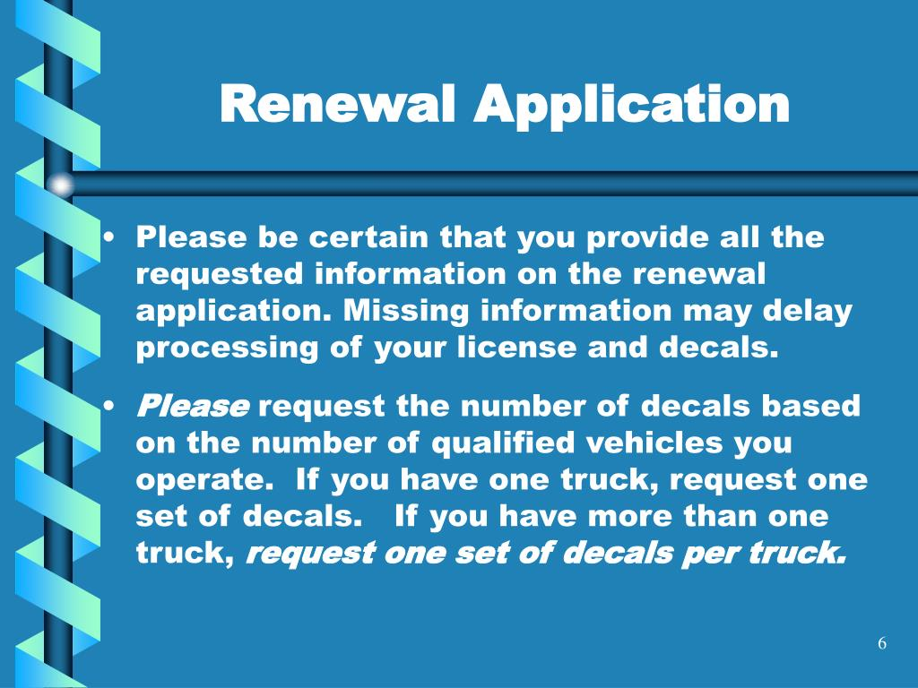 Please be certain that you provide all the requested information on the renewal application. Missing information may delay processing of your license and decals.