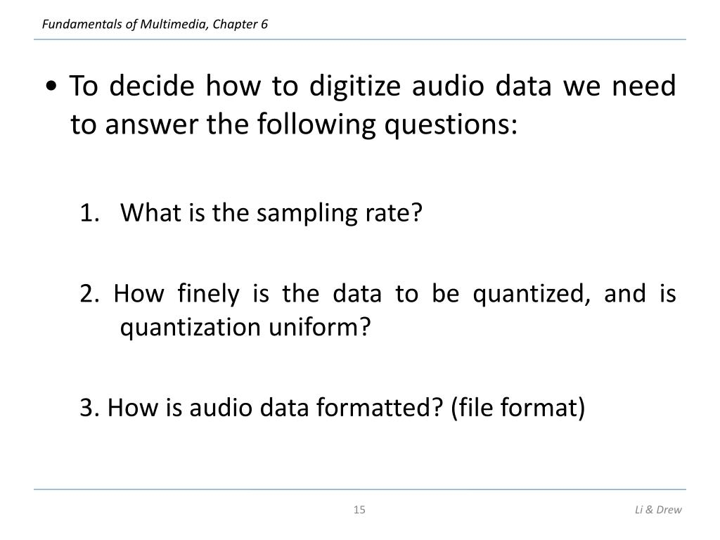 • To decide how to digitize audio data we need to answer