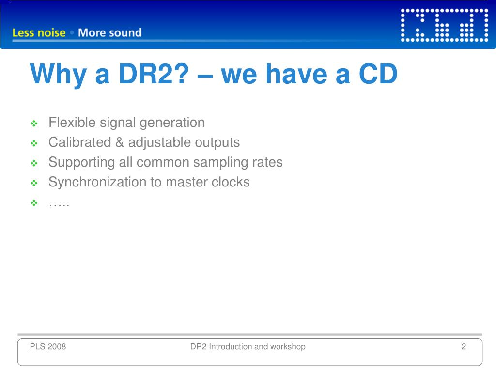 Why a DR2? – we have a CD