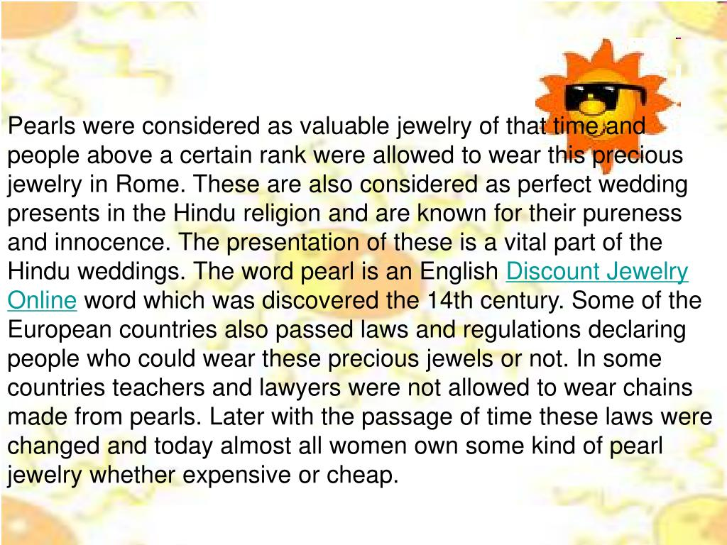 Pearls were considered as valuable jewelry of that time and people above a certain rank were allowed to wear this precious jewelry in Rome. These are also considered as perfect wedding presents in the Hindu religion and are known for their pureness and innocence. The presentation of these is a vital part of the Hindu weddings. The word pearl is an English