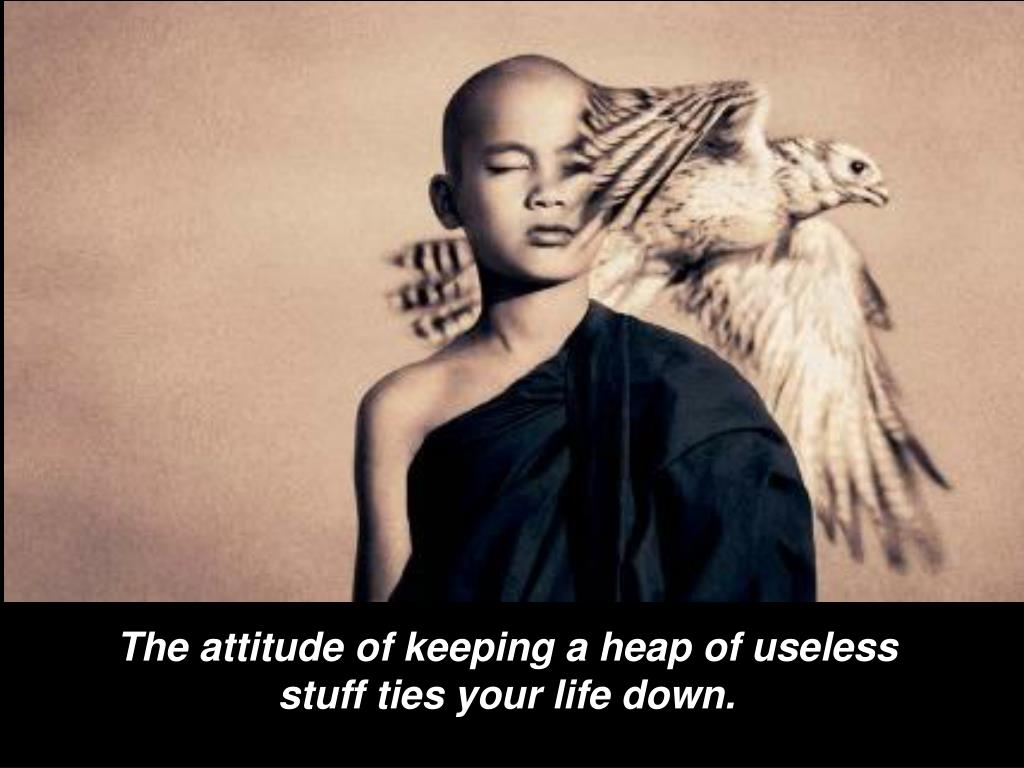 The attitude of keeping a heap of useless stuff ties your life down.