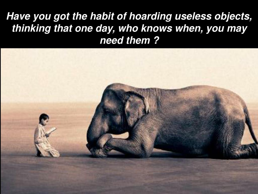 Have you got the habit of hoarding useless objects, thinking that one day, who knows when, you may need them ?