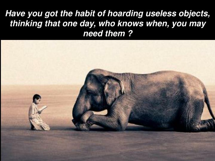 Have you got the habit of hoarding useless objects, thinking that one day, who knows when, you may n...