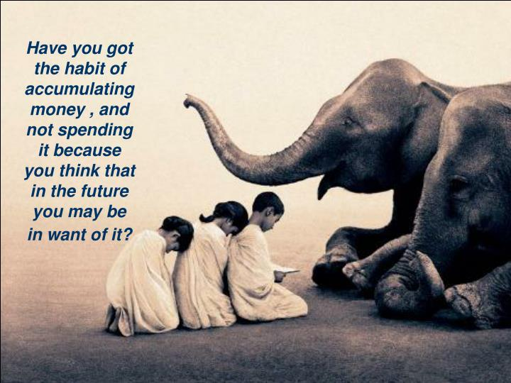 Have you got the habit of accumulating money , and not spending it because you think that in the fut...