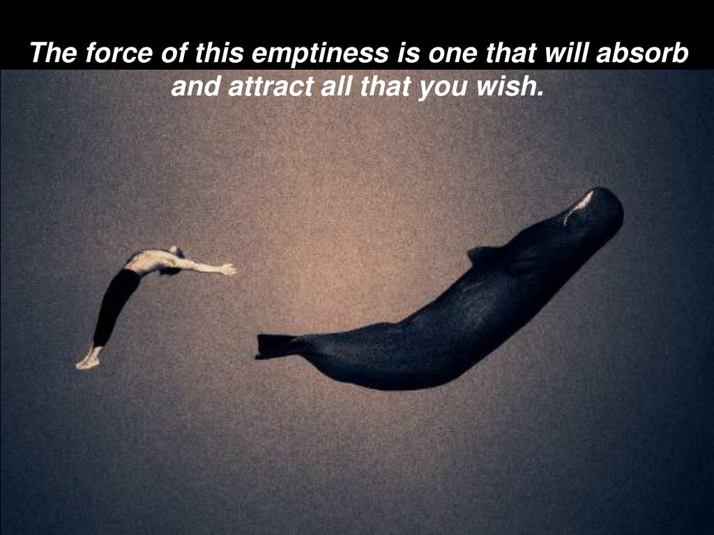 The force of this emptiness is one that will absorb and attract all that you wish.