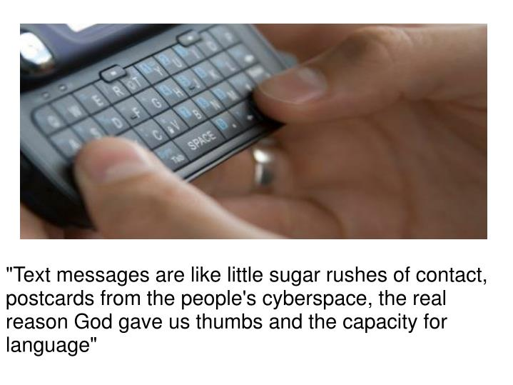 """Text messages are like little sugar rushes of contact, postcards from the people's cyberspace, the ..."