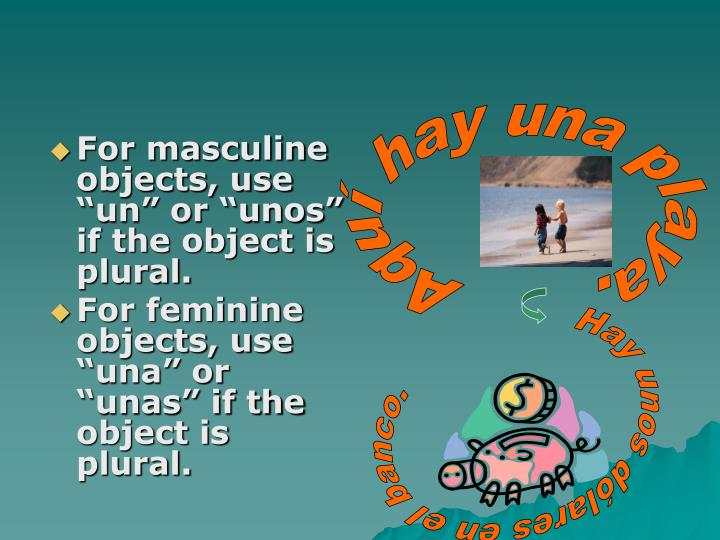 "For masculine objects, use ""un"" or ""unos"" if the object is plural."