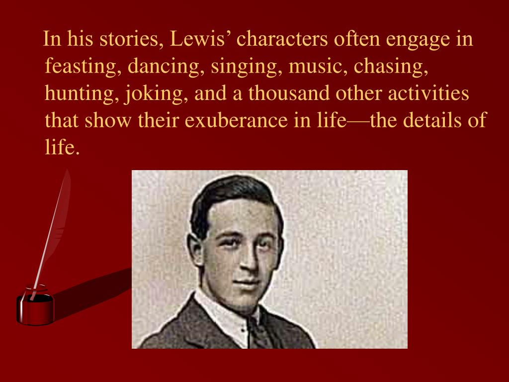 In his stories, Lewis' characters often engage in feasting, dancing, singing, music, chasing, hunting, joking, and a thousand other activities that show their exuberance in life—the details of life.