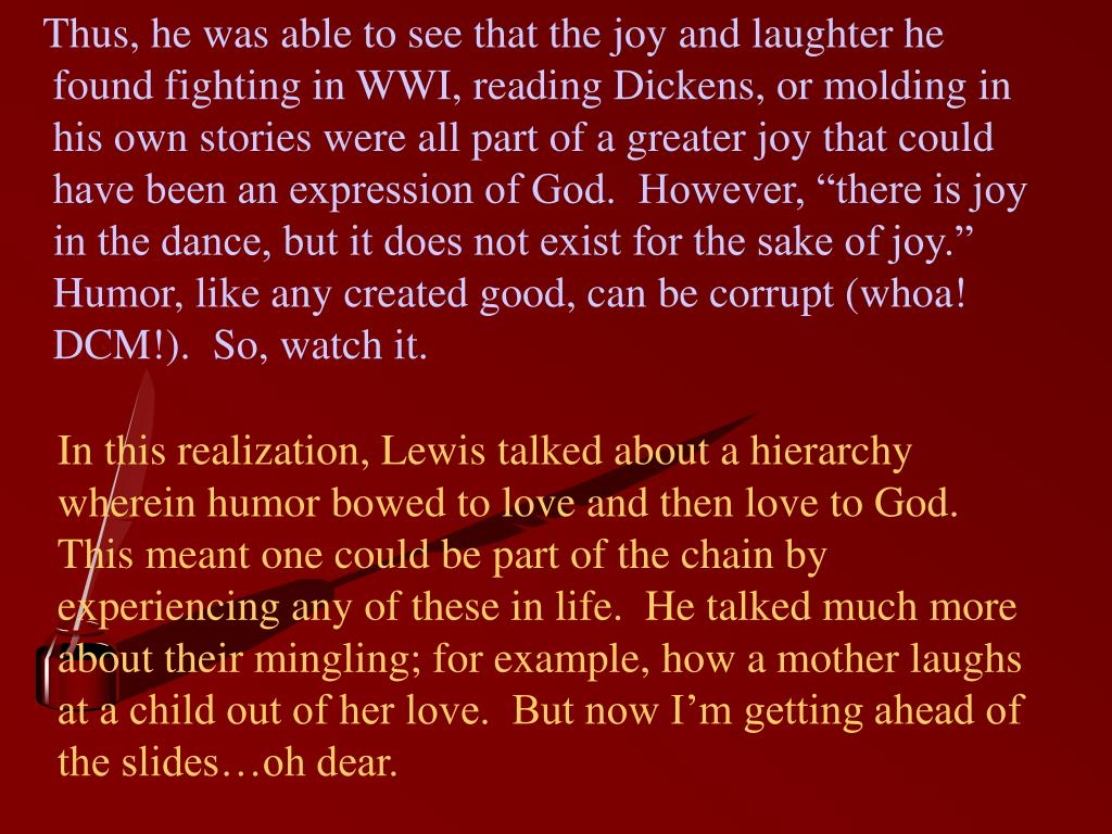 """Thus, he was able to see that the joy and laughter he found fighting in WWI, reading Dickens, or molding in his own stories were all part of a greater joy that could have been an expression of God.  However, """"there is joy in the dance, but it does not exist for the sake of joy."""" Humor, like any created good, can be corrupt (whoa! DCM!).  So, watch it."""