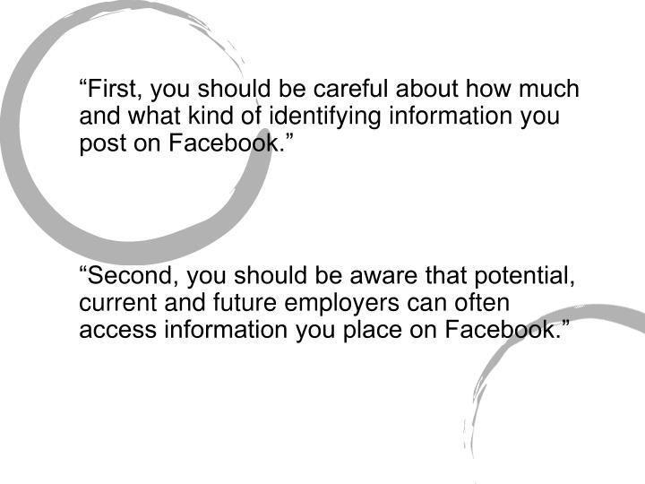 """First, you should be careful about how much and what kind of identifying information you post on Facebook."""