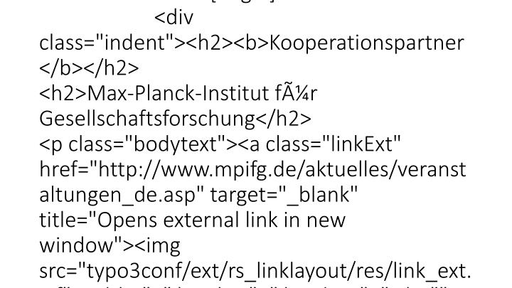 """<!--  Plugin inserted: [end] --> </div> <!--  CONTENT ELEMENT, uid:64722/list [end] -->  <!--  CONTENT ELEMENT, uid:76454/text [begin] --> <div id=""""c76454"""" class=""""csc-default""""> <!--  Text: [begin] --> <div class=""""indent""""><h2><b>Kooperationspartner</b></h2> <h2>Max-Planck-Institut für Gesellschaftsforschung</h2> <p class=""""bodytext""""><a class=""""linkExt"""" href=""""http://www.mpifg.de/aktuelles/veranstaltungen_de.asp"""" target=""""_blank"""" title=""""Opens external link in new window""""><img src=""""typo3conf/ext/rs_linklayout/res/link_ext.gif"""" width=""""8"""" height=""""8"""" border=""""0"""" alt="""""""" />Veranstaltungen (deutsch)</a>"""