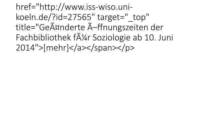 """<p class=""""bodytext""""><span /><span class=""""news-list-morelink""""><a href=""""http://www.iss-wiso.uni-koeln.de/?id=27565"""" target=""""_top"""" title=""""Geänderte Öffnungszeiten der Fachbibliothek für Soziologie ab 10. Juni 2014"""">[mehr]</a></span></p>"""