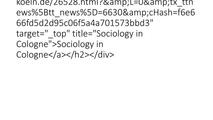 """<h2 class=""""clearfix""""><a href=""""http://www.iss-wiso.uni-koeln.de/26528.html?&L=0&tx_ttnews%5Btt_news%5D=6630&cHash=f6e666fd5d2d95c06f5a4a701573bbd3"""" target=""""_top"""" title=""""Sociology in Cologne"""">Sociology in Cologne</a></h2></div>"""