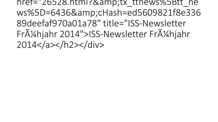 """<h2 class=""""clearfix""""><a href=""""26528.html?&tx_ttnews%5Btt_news%5D=6436&cHash=ed5609821f8e33689deefaf970a01a78"""" title=""""ISS-Newsletter Frühjahr 2014"""">ISS-Newsletter Frühjahr 2014</a></h2></div>"""