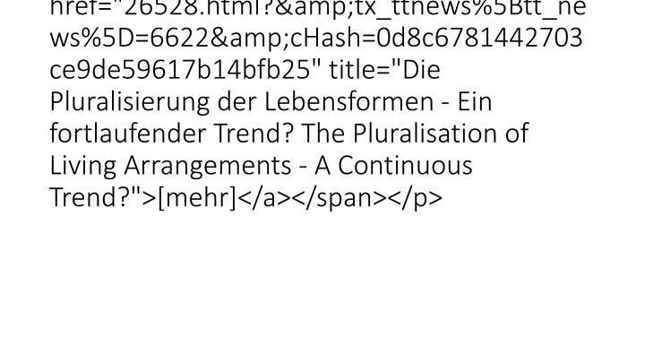 "<p class=""bodytext"">Wagner and Valdes Cifuentes (2014)<span class=""news-list-morelink""><a href=""26528.html?&tx_ttnews%5Btt_news%5D=6622&cHash=0d8c6781442703ce9de59617b14bfb25"" title=""Die Pluralisierung der Lebensformen - Ein fortlaufender Trend? The Pluralisation of Living Arrangements - A Continuous Trend?"">[mehr]</a></span></p>"