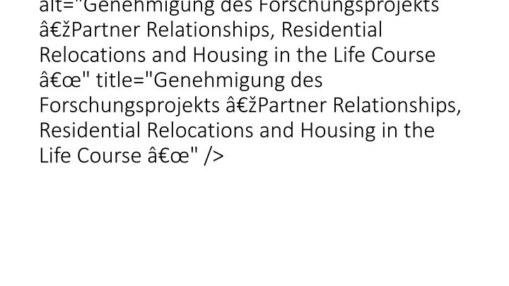 "<img src=""typo3temp/pics/d35a878aca.jpg"" width=""650"" height=""300"" border=""0"" alt=""Genehmigung des Forschungsprojekts Partner Relationships, Residential Relocations and Housing in the Life Course "" title=""Genehmigung des Forschungsprojekts Partner Relationships, Residential Relocations and Housing in the Life Course "" />"