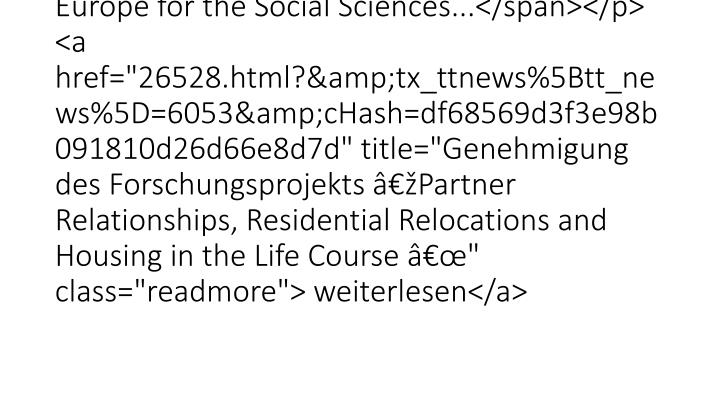 "<p style=""line-height:150%"" class=""bodytext""><span style=""font-family:""Arial"",""sans-serif"""">Prof. Dr. Michael Wagner wurde im Rahmen des ""Open Research Area in Europe for the Social Sciences...</span></p> <a href=""26528.html?&tx_ttnews%5Btt_news%5D=6053&cHash=df68569d3f3e98b091810d26d66e8d7d"" title=""Genehmigung des Forschungsprojekts Partner Relationships, Residential Relocations and Housing in the Life Course "" class=""readmore""> weiterlesen</a>"