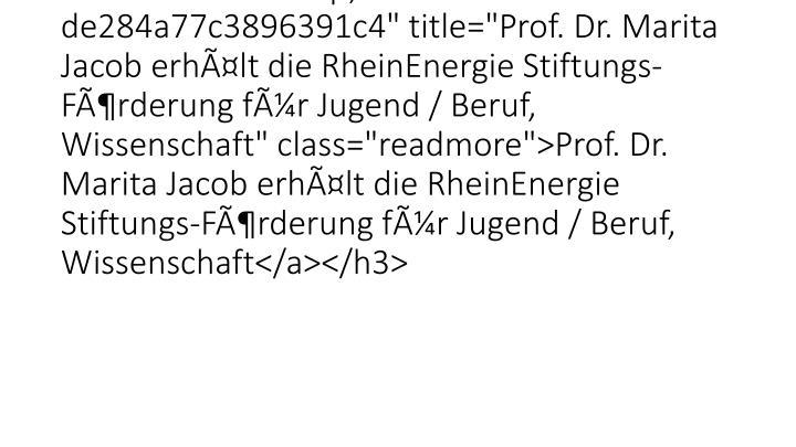"""<h3 class=""""lof-title"""" style=""""font-size:120%;""""><a href=""""26528.html?&tx_ttnews%5Btt_news%5D=5850&cHash=2537809c2dee19de284a77c3896391c4"""" title=""""Prof. Dr. Marita Jacob erhlt die RheinEnergie Stiftungs-Frderung fr Jugend / Beruf, Wissenschaft"""" class=""""readmore"""">Prof. Dr. Marita Jacob erhlt die RheinEnergie Stiftungs-Frderung fr Jugend / Beruf, Wissenschaft</a></h3>"""